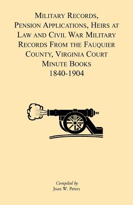 Military Records, Pensions Applications, Heirs at Law and Civil War Military Records From the Fauquier County, Virginia Court Minute Books 1840-1904, Joan W. Peters