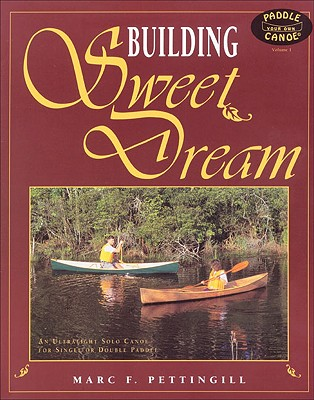 Building Sweet Dream : An Ultralight Solo Canoe for Single and Double Paddle, Pettingill, Marc