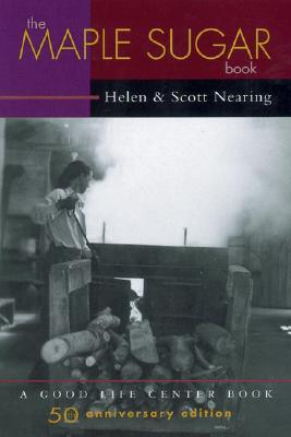 The Maple Sugar Book: Together with Remarks on Pioneering as a Way of Living in the Twentieth Century (Good Life Series), Nearing, Helen; Nearing, Scott