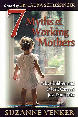 7 Myths of Working Mothers: Why Children and (Most) Careers Just Don't Mix, Venker, Suzanne