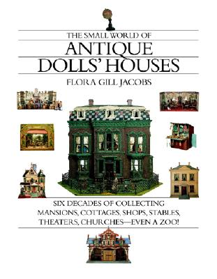 The Small World of Antique Dolls' Houses: Six Decades of Collecting Mansions, Cottages, Shops, Stables, Theaters, Churches- -Even a Zoo!, Jacobs, Flora Gill
