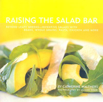 Image for Raising the Salad Bar: Beyond Leafy Greens--Inventive Salads with Beans, Whole Grains, Pasta, Chicken, and More