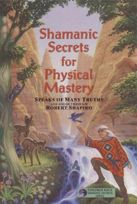 Shamanic Secrets for Physical Mastery (Shamanic Secrets Series, Book B), Robert Shapiro