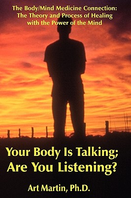 Your Body Is Talking; Are You Listening?: The Body/Mind Connection Understanding the Theory of Psychoneuroimmunology in the Process of Healing (With Case Histories), Martin, Art