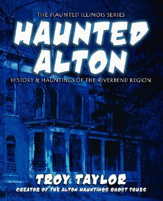 Haunted Alton: History and Hauntings of the Riverbend Region, Taylor, Troy