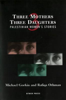 Three Mothers, Three Daughters: Palestinian Women's Stories (Cultural Studies (Other)), Gorkin, Michael