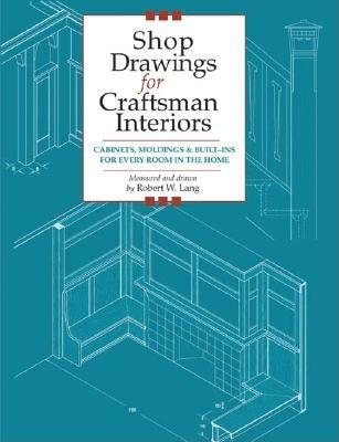 Shop Drawings for Craftsman Interiors: Cabinets, Moldings and Built-Ins for Every Room in the Home (Shop Drawings series), Lang, Robert