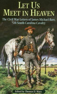 """Image for """"Let Us Meet in Heaven"""": The Civil War Letters of James Michael Barr, 5th South Carolina Cavalry"""