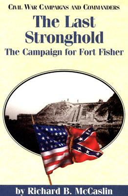 The Last Stronghold: The Campaign for Fort Fisher (Civil War Campaigns and Commanders Series), McCaslin, Richard