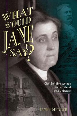 What Would Jane Say? City-Building Women and a Tale of Two Chicagos, Metzger, Janice