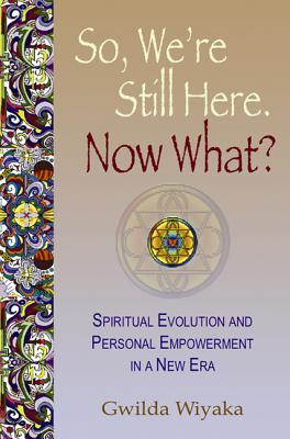 So, We're Still Here. Now What? Spiritual Evolution and Personal Empowerment in a New Era (The Map Home) (Volume 1), Gwilda Wiyaka