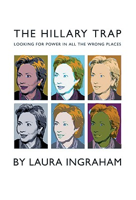 The Hillary Trap: Looking for Power in All the Wrong Places, Ingraham, Laura