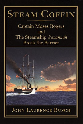 Steam Coffin: Captain Moses Rogers and The Steamship Savannah Break the Barrier, Busch, John Laurence