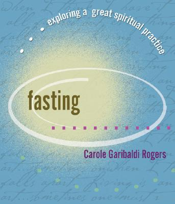 Fasting: Exploring A Great Spiritual Practice (Exploring a Great Spiritual Practice), CAROLE GARIBALDI ROGERS