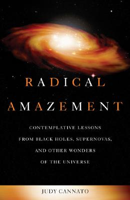 Radical Amazement: Contemplative Lessons from Black Holes, Supernovas, And Other Wonders of the Universe, Cannato, Judy