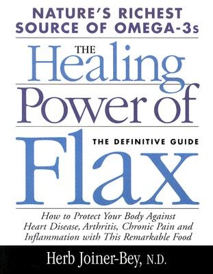 The Healing Power of Flax: How Nature's Richest Source of Omega-3 Fatty Acids Can Help to Heal, Prevent and Reverse Arthritis, Cancer, Diabetes and Heart, Joiner-Bey, Herb