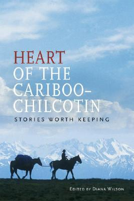 Heart of the Cariboo-Chilcotin : Stories Worth Keeping, Wilson, Diana (ed)