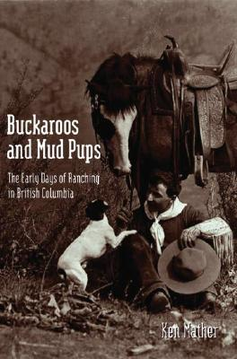 Buckaroos and Mud Pups : Early Days of Ranching in BC, Mather, Ken