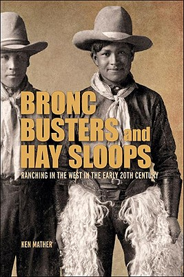 Bronc Busters and Hay Sloops: Ranching in the West in the Early 20th Century, MATHER, Ken