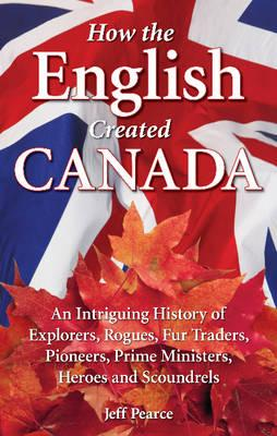 How the English Created Canada: An Intriguing History of Explorers, Rogues, Fur Traders, Pioneers, Prime Ministers, Heroes and Scoundrels, PEARCE, Jeff