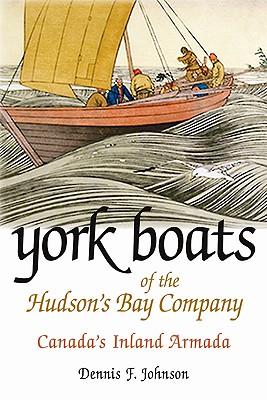 York Boats of the Hudson's Bay Company: Canada's Inland Armada, JOHNSON, Dennis F.
