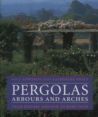Pergolas, Arbours and Arches: Their History and How to Make Them, Edwards, Paul; Swift, Katherine