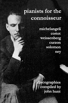 Pianists For The Connoisseur. 6 Discographies. Arturo Benedetti Michelangeli, Alfred Cortot, Alexis Weissenberg, Clifford Curzon, Solomon, Elly Ney. [2002]., Hunt, John