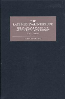 The Late Medieval Interlude: The Drama of Youth and Aristocratic Masculinity, Dunlop, Fiona S.