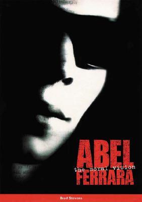 Abel Ferrara: The Moral Vision, Brad Stevens, Abel Ferrara (Foreword)
