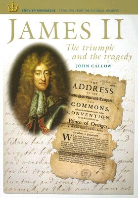 James II: The Triumph and the Tragedy (ENGLISH MONARCHS. TREASURES FROM THE NATIONAL ARCHIVES), Callow, John
