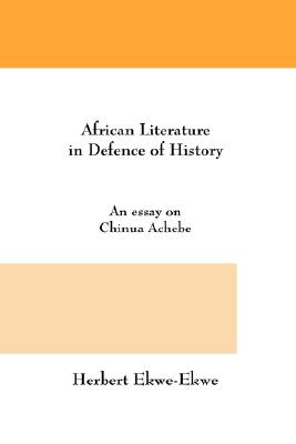 African Literature in Defence of History. An Essay on Chinua Achebe, Ekwe-Ekwe, Herbert