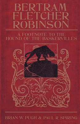 Bertram Fletcher Robinson: A Footnote to The Hound of the Baskervilles, Brian W Pugh; Paul R Spiring