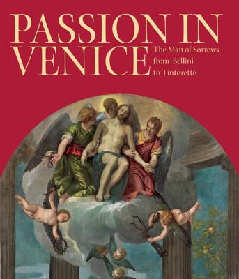 Passion in Venice: The Man of Sorrows from Bellini to Tintoretto, William Barcham