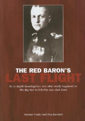 Image for The Red Baron's Last Flight: An In-depth Investigation into What Really Happened on the Day Von Richthofen Was Shot Down