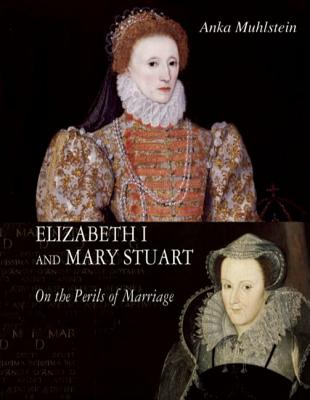 Elizabeth I and Mary Stuart: The Perils of Marriage, MUHLSTEIN, Anka