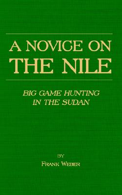 A Novice on the Nile - Big Game Hunting in the Sudan, Weber, Frank
