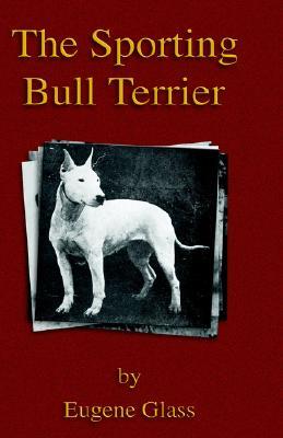 The Sporting Bull Terrier (Vintage Dog Books Breed Classic - American Pit Bull Terrier), Glass, Eugene