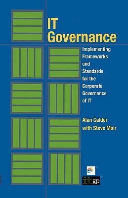 IT Governance: Implementing Frameworks and Standards for the Corporate Governance of IT, Alan Calder