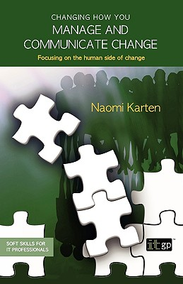 Changing How You Manage and Communicate Change (Soft Skills for It Professionals), Naomi Karten