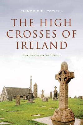 The High Crosses of Ireland: Inspriations in Stone, Elinor Powell