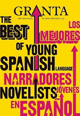 Granta 113: The Best of Young Spanish Language Novelists (Los Mejores Narradores Jovenes en Espanol), Pola Oloixarac; Rodrigo Hasbun; Carlos Labbe'; Federico Falco