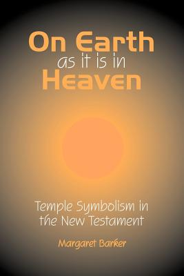 On Earth as it is in Heaven: Temple Symbolism in the New Testament (Classic Reprints), Margaret Barker