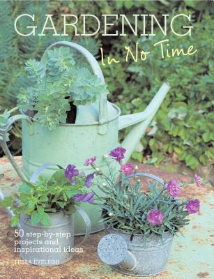 Gardening in No Time: 50 Step-By-Step Projects and Inspirational Ideas, Evelegh, Tessa