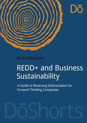 REDD+ and Business Sustainability: A Guide to Reversing Deforestation for Forward Thinking Companies (DoShorts), McFarland, Brian