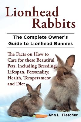 Lionhead Rabbits The Complete Owner's Guide to Lionhead Bunnies The Facts on How to Care for these Beautiful Pets, including Breeding, Lifespan, Personality, Health, Temperament and Diet, Fletcher, Ann L.