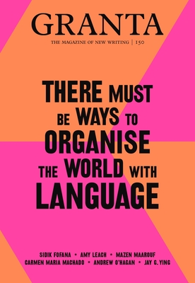 Image for Granta 150: There Must Be Ways to Organise the World with Language (The Magazine of New Writing)