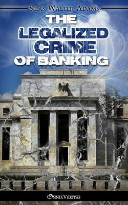 The Legalized Crime of Banking, Adams, Silas Walter