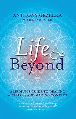 Life & Beyond: A medium's guide to dealing with loss and making contact, Anthony Grzelka, Denise Gibb
