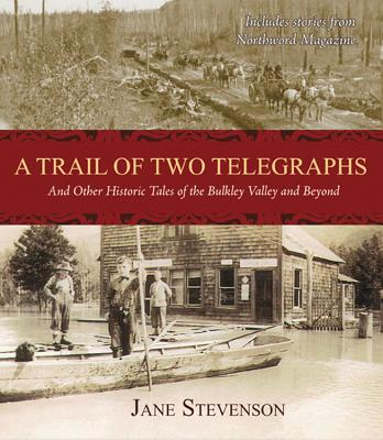 A Trail of Two Telegraphs: And Other Historic Tales of the Bulkley Valley and Beyond, STEVENSON, Jane