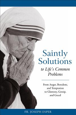 Saintly Solutions to Life's Common Problems: From Anger, Boredom, and Temptation to Gluttony, Gossip, and Greed, Esper, Joseph M.
